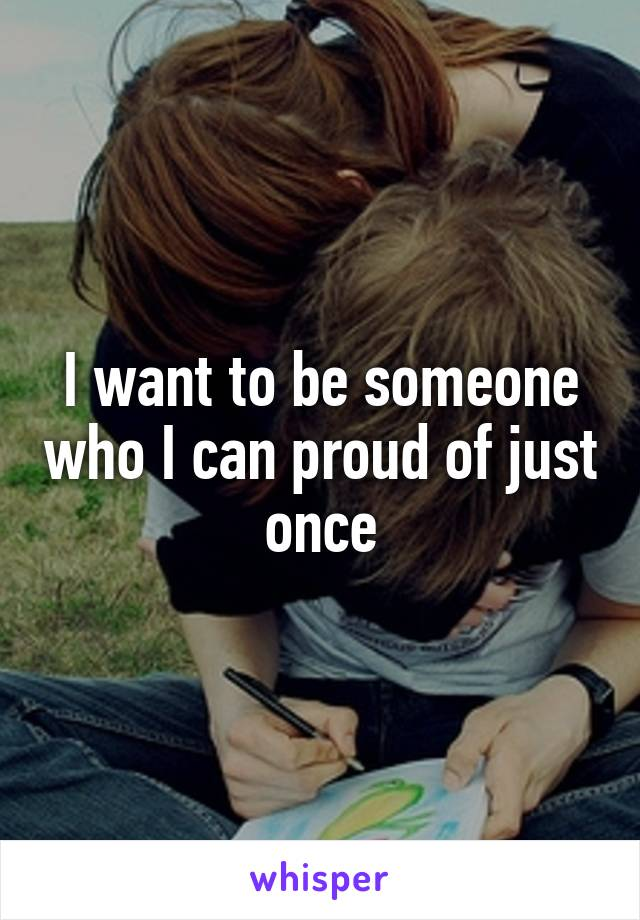 I want to be someone who I can proud of just once