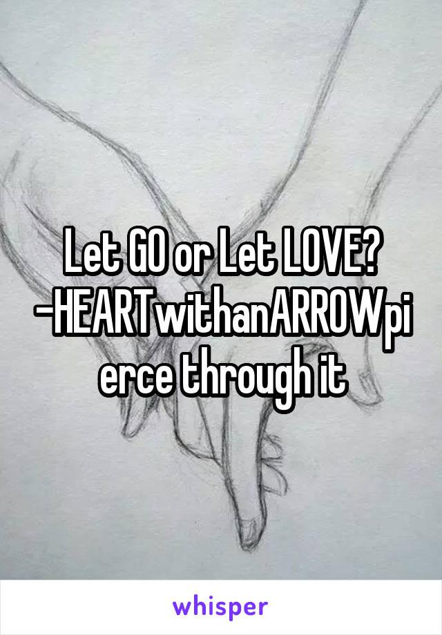 Let GO or Let LOVE? -HEARTwithanARROWpierce through it