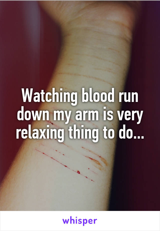 Watching blood run down my arm is very relaxing thing to do...
