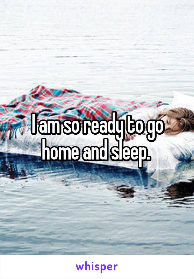 I am so ready to go home and sleep.