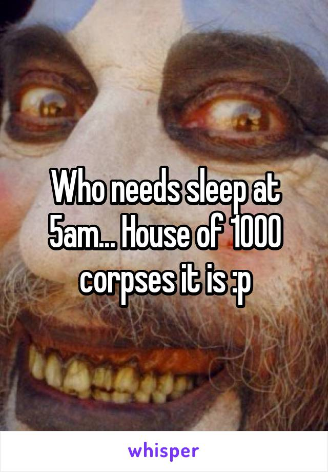 Who needs sleep at 5am... House of 1000 corpses it is :p