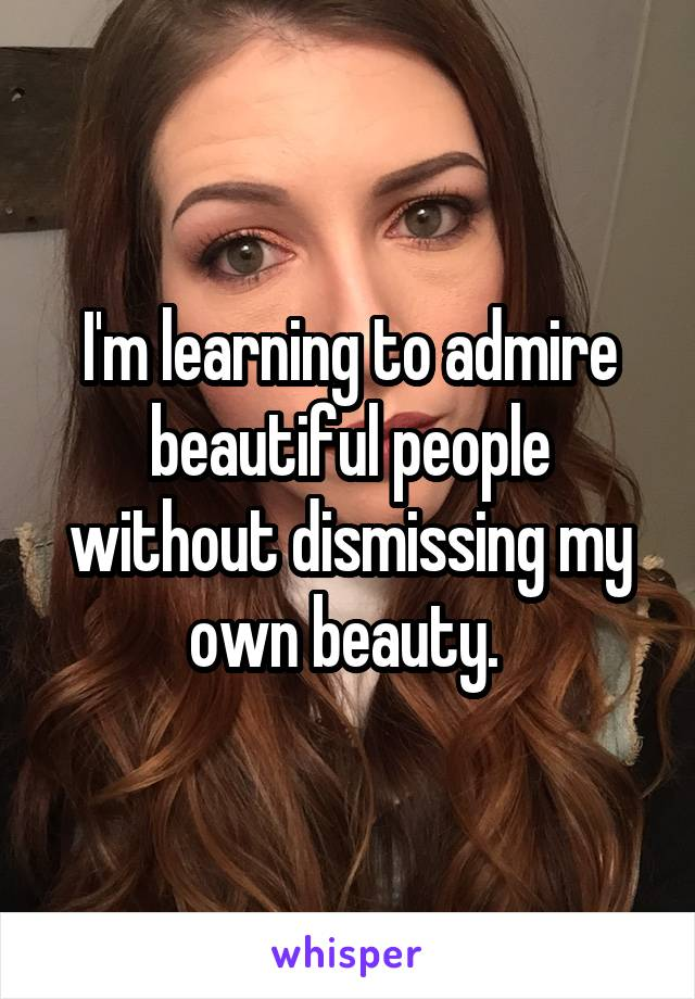 I'm learning to admire beautiful people without dismissing my own beauty.