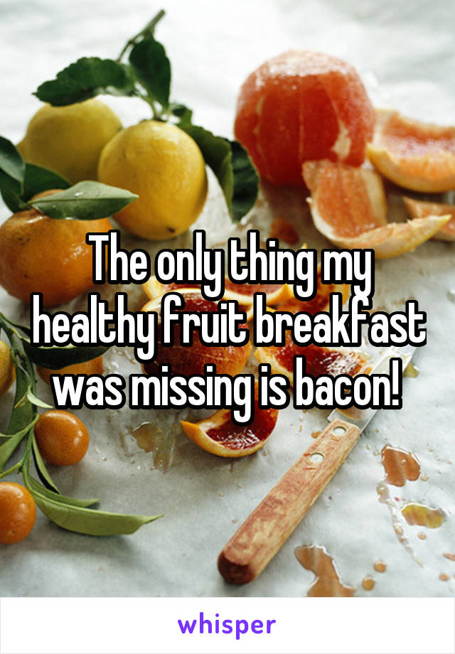 The only thing my healthy fruit breakfast was missing is bacon!