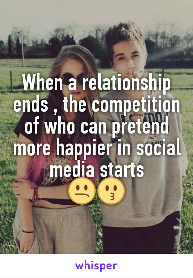 When a relationship ends , the competition of who can pretend more happier in social media starts 😕😗