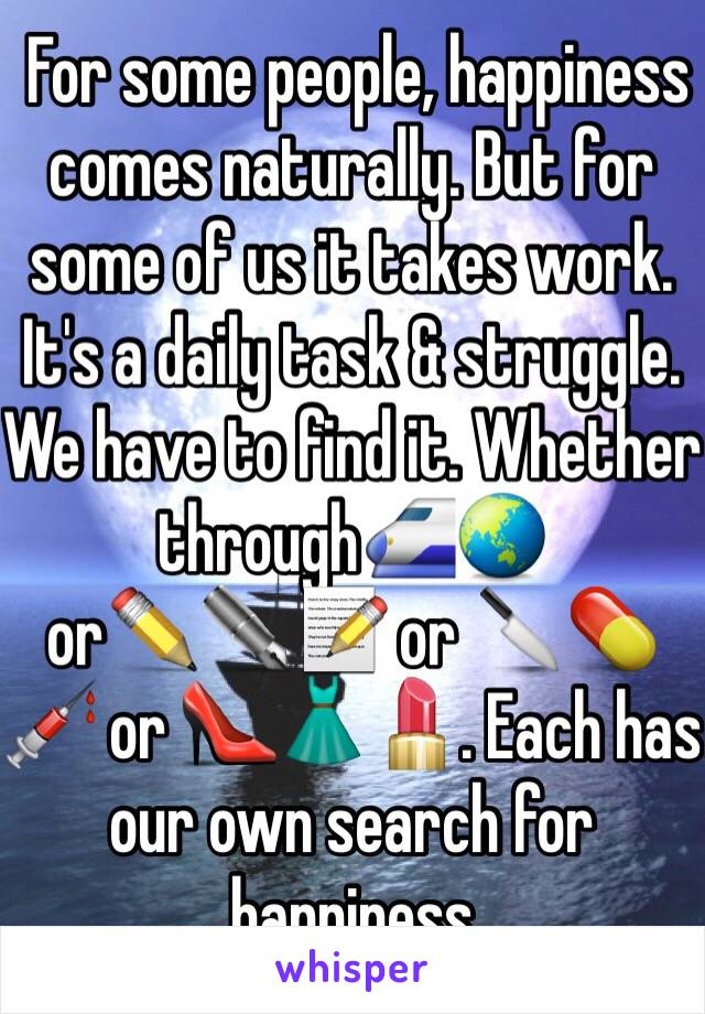For some people, happiness comes naturally. But for some of us it takes work. It's a daily task & struggle. We have to find it. Whether through🚅🌏 or✏️✒️📝 or 🔪💊💉 or 👠👗💄. Each has our own search for happiness