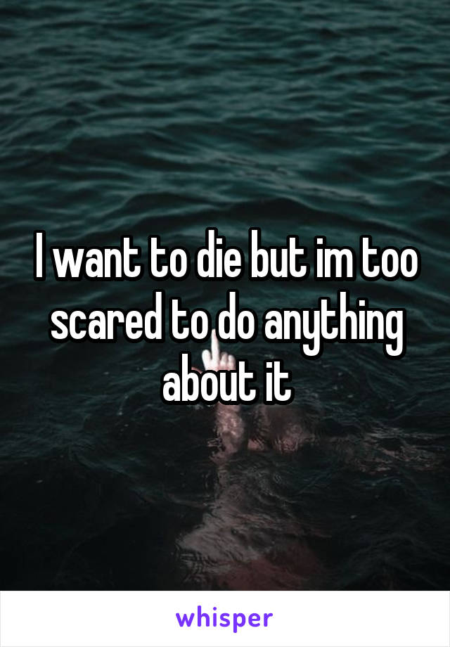 I want to die but im too scared to do anything about it