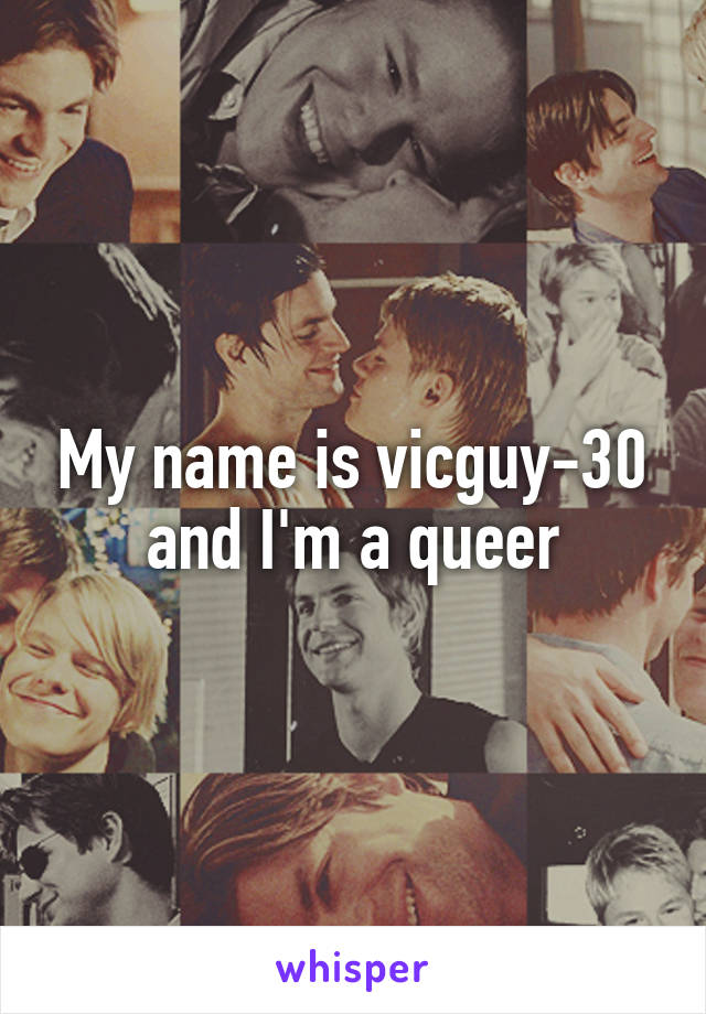 My name is vicguy-30 and I'm a queer
