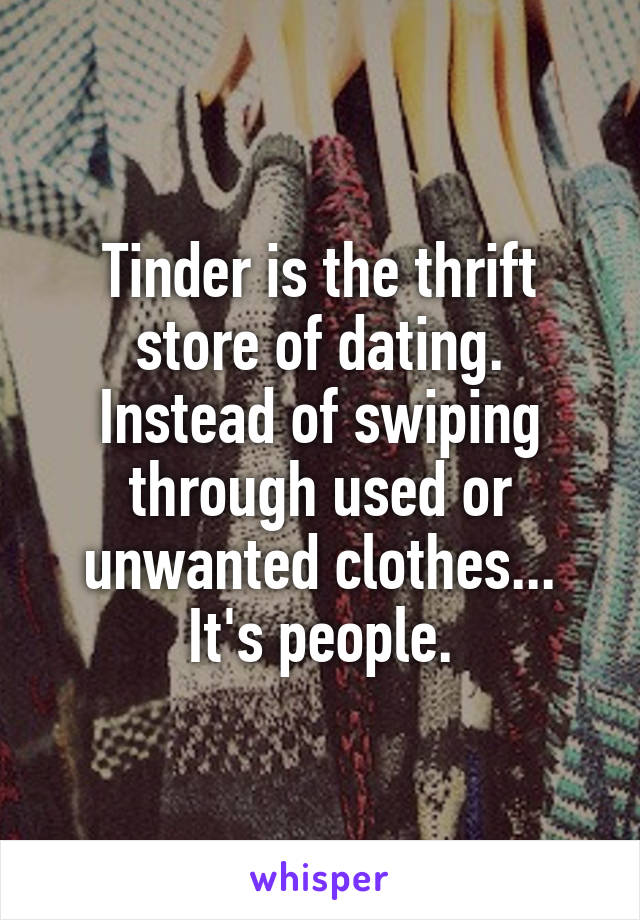 Tinder is the thrift store of dating. Instead of swiping through used or unwanted clothes... It's people.