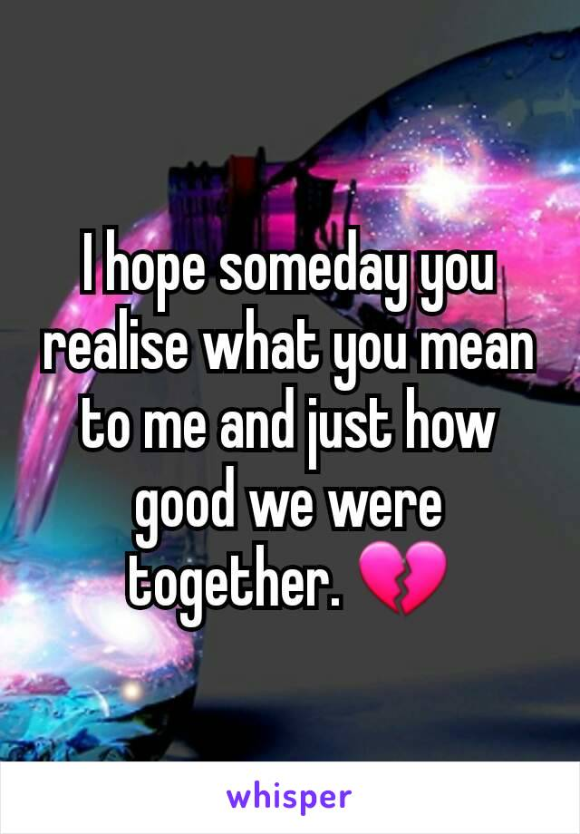I hope someday you realise what you mean to me and just how good we were together. 💔