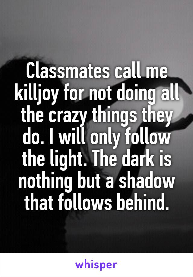 Classmates call me killjoy for not doing all the crazy things they do. I will only follow the light. The dark is nothing but a shadow that follows behind.