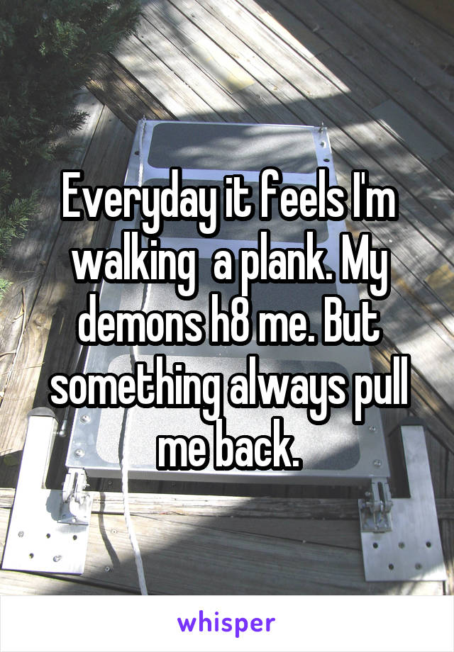 Everyday it feels I'm walking  a plank. My demons h8 me. But something always pull me back.