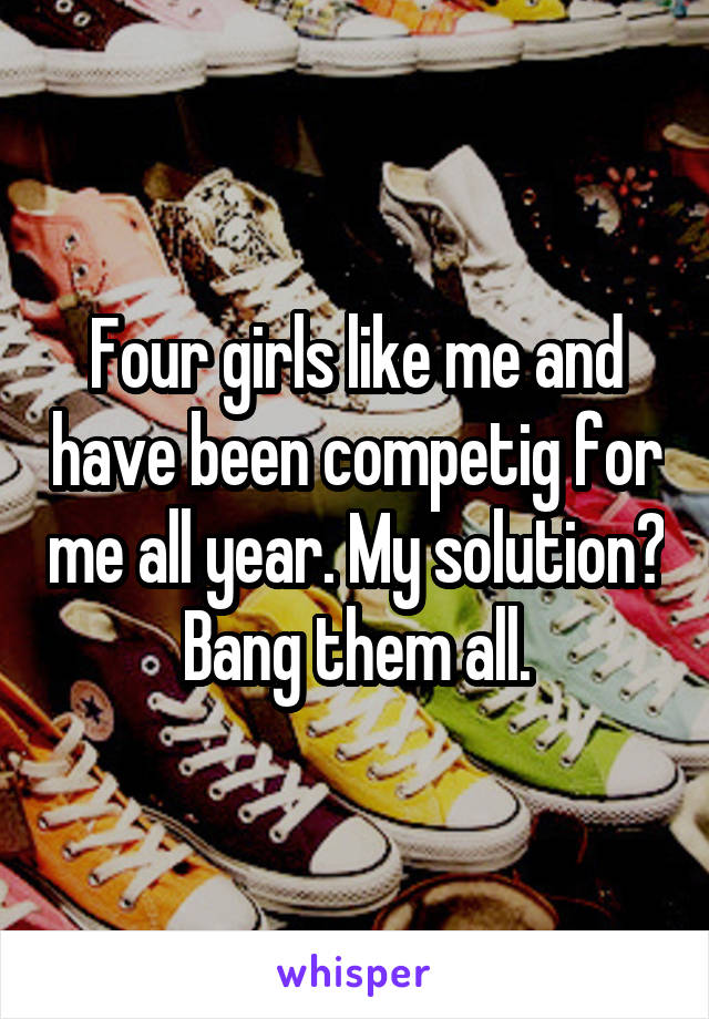Four girls like me and have been competig for me all year. My solution? Bang them all.