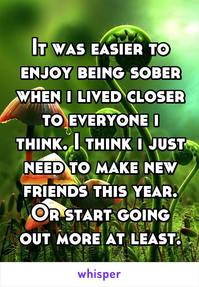 It was easier to enjoy being sober when i lived closer to everyone i think. I think i just need to make new friends this year. Or start going out more at least.