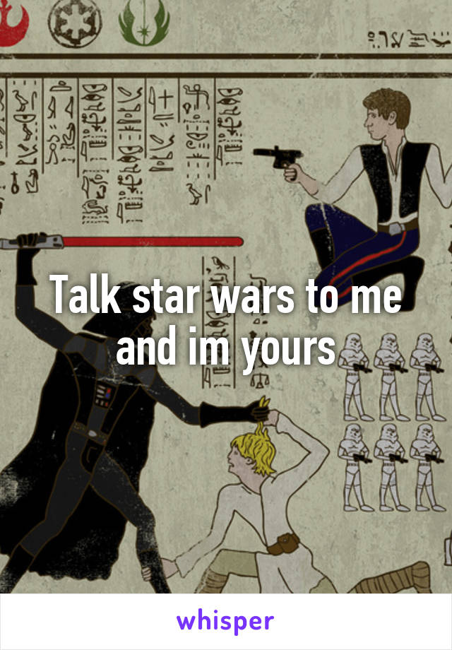 Talk star wars to me and im yours