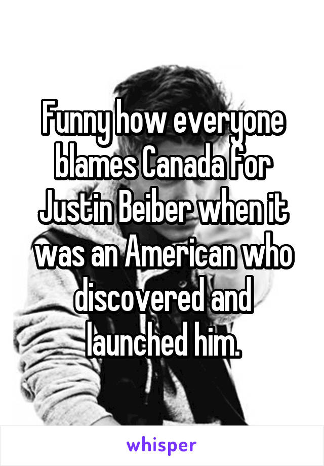 Funny how everyone blames Canada for Justin Beiber when it was an American who discovered and launched him.