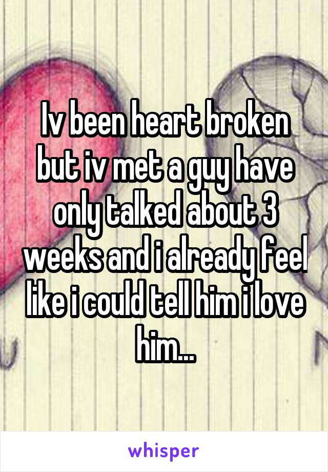Iv been heart broken but iv met a guy have only talked about 3 weeks and i already feel like i could tell him i love him...