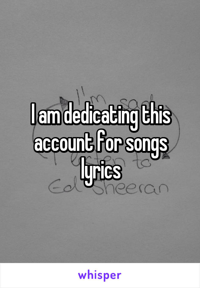 I am dedicating this account for songs lyrics