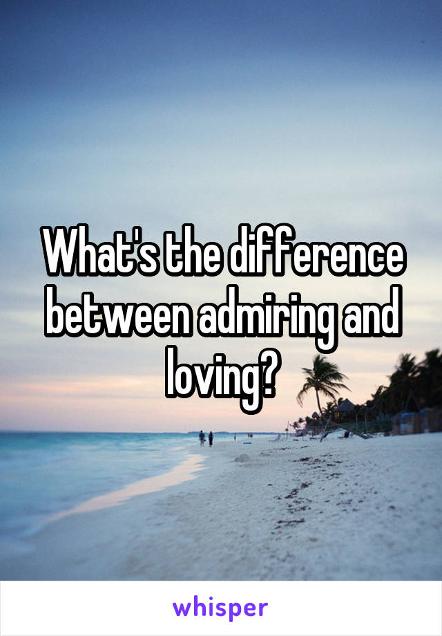 What's the difference between admiring and loving?