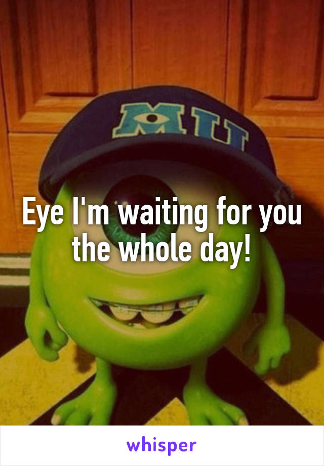 Eye I'm waiting for you the whole day!