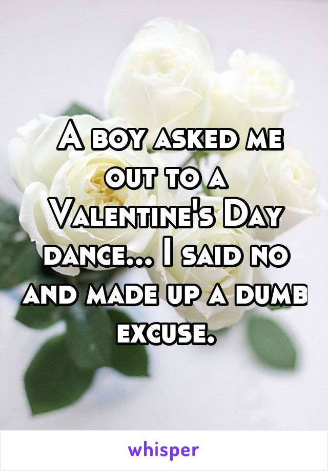 A boy asked me out to a Valentine's Day dance... I said no and made up a dumb excuse.