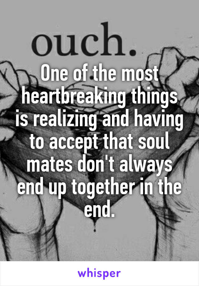 One of the most heartbreaking things is realizing and having to accept that soul mates don't always end up together in the end.