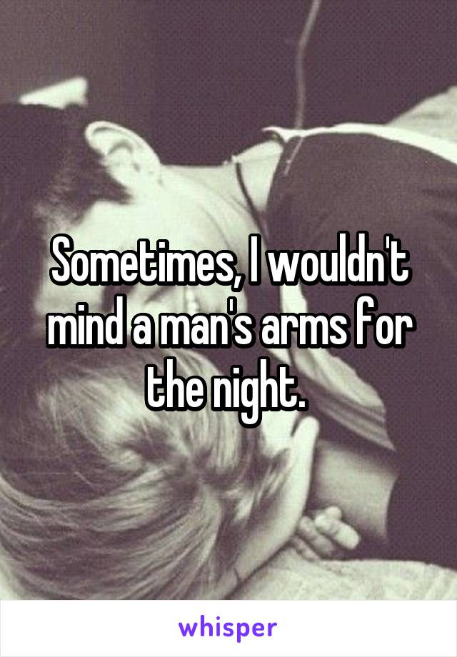 Sometimes, I wouldn't mind a man's arms for the night.
