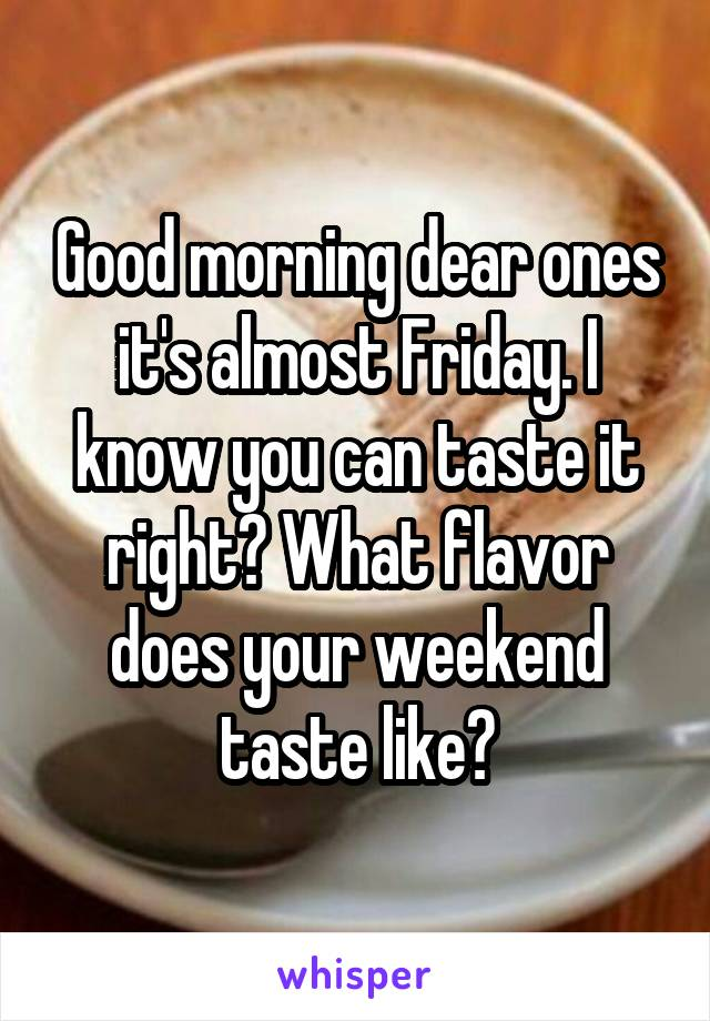 Good morning dear ones it's almost Friday. I know you can taste it right? What flavor does your weekend taste like?