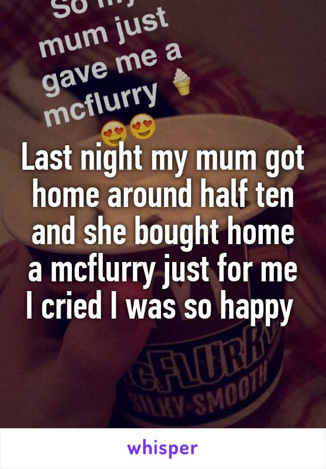 Last night my mum got home around half ten and she bought home a mcflurry just for me I cried I was so happy