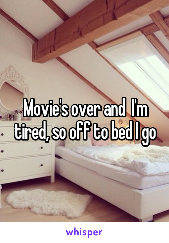 Movie's over and  I'm tired, so off to bed I go