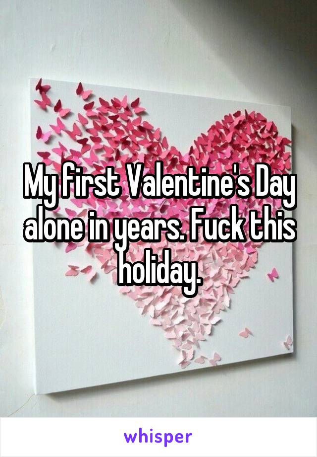 My first Valentine's Day alone in years. Fuck this holiday.