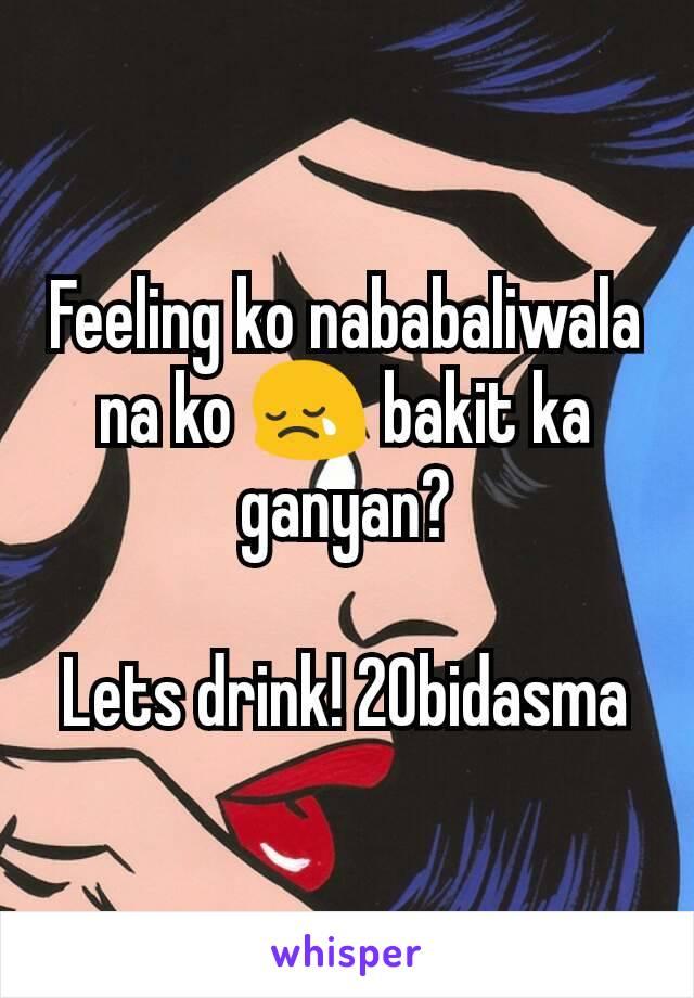 Feeling ko nababaliwala na ko 😢 bakit ka ganyan?  Lets drink! 20bidasma