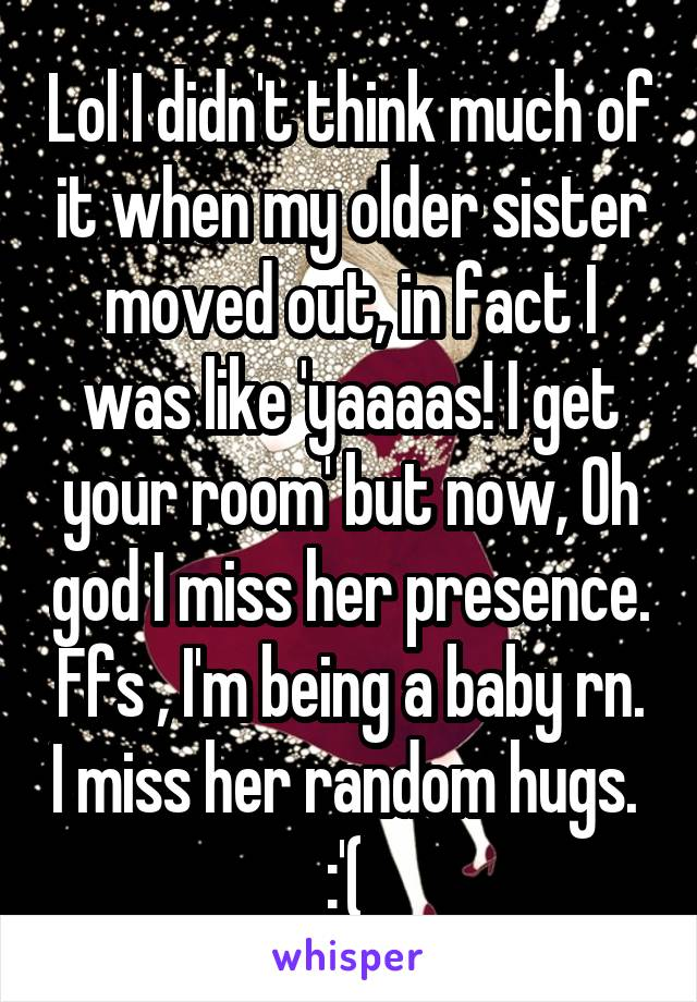 Lol I didn't think much of it when my older sister moved out, in fact I was like 'yaaaas! I get your room' but now, Oh god I miss her presence. Ffs , I'm being a baby rn. I miss her random hugs.  :'(