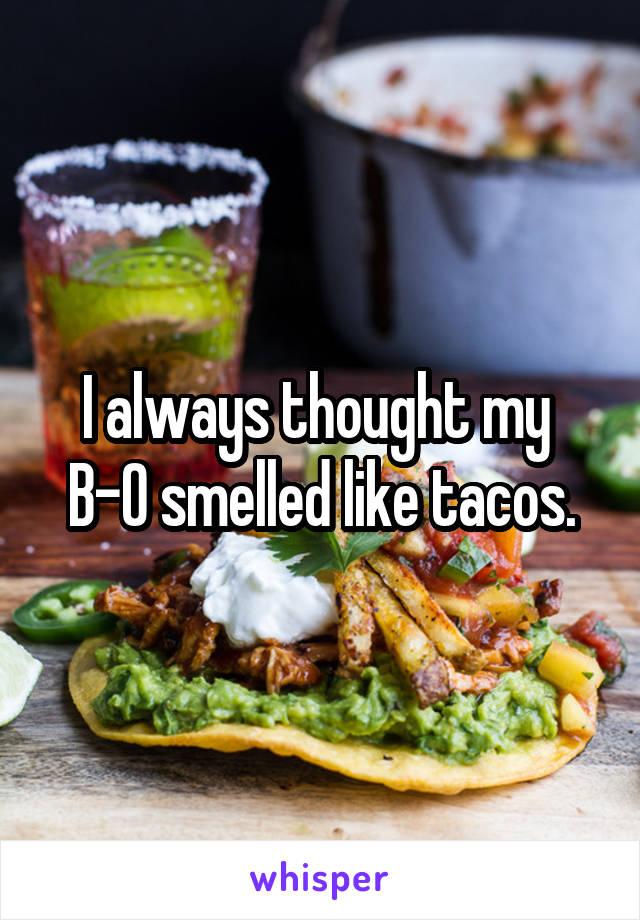 I always thought my  B-O smelled like tacos.