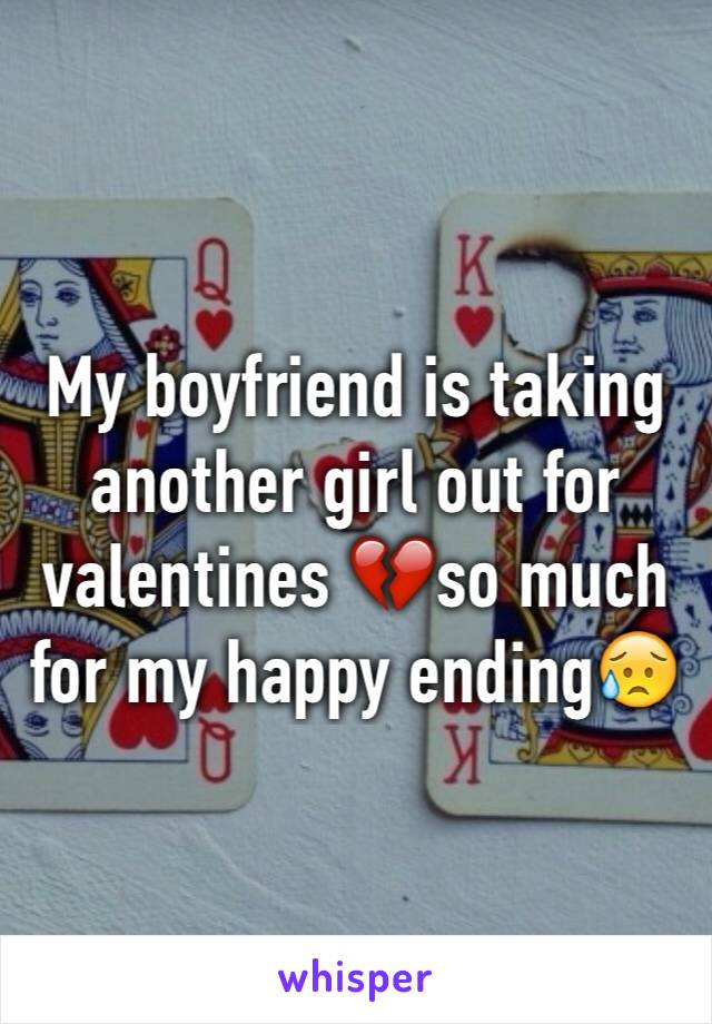 My boyfriend is taking another girl out for valentines 💔so much for my happy ending😥