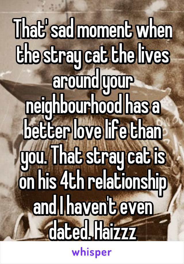 That' sad moment when the stray cat the lives around your neighbourhood has a better love life than you. That stray cat is on his 4th relationship and I haven't even dated. Haizzz
