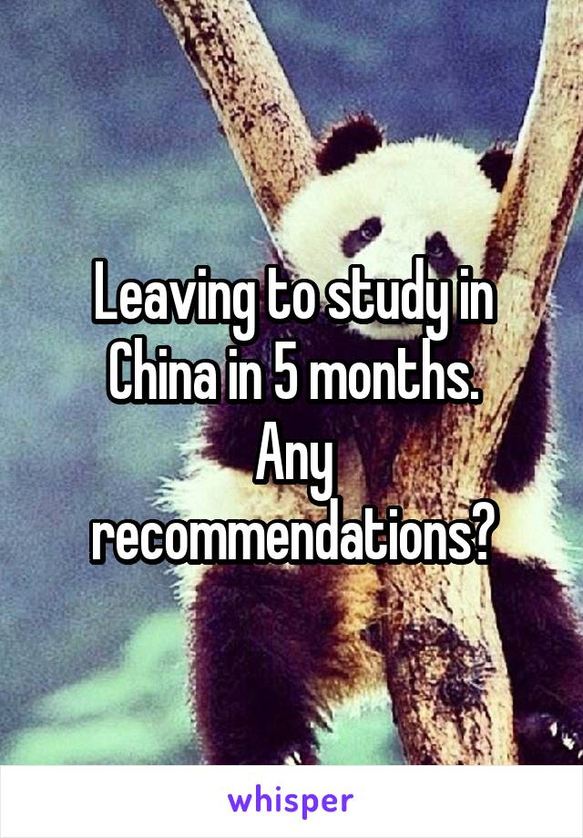Leaving to study in China in 5 months. Any recommendations?