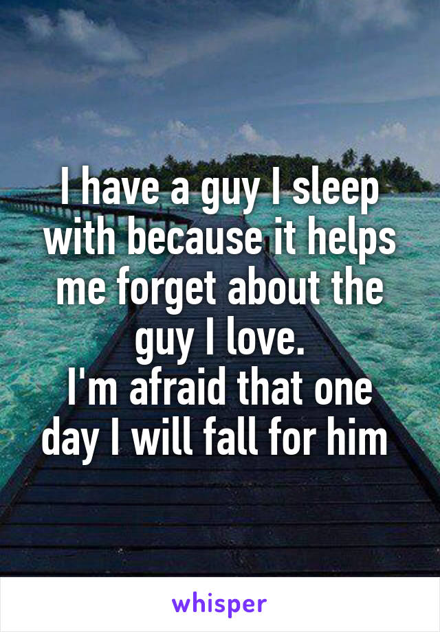 I have a guy I sleep with because it helps me forget about the guy I love. I'm afraid that one day I will fall for him