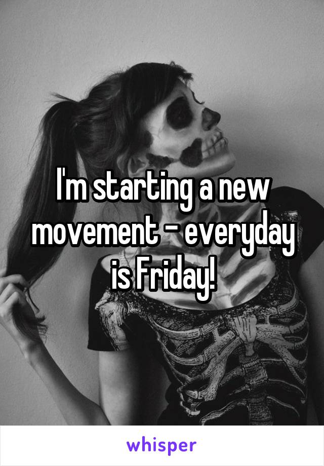I'm starting a new movement - everyday is Friday!