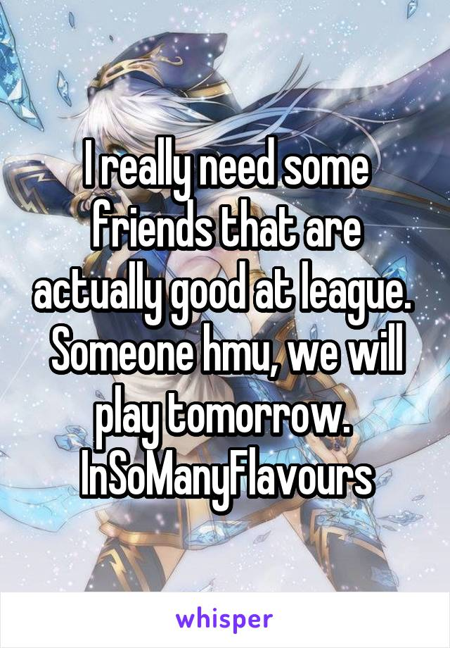 I really need some friends that are actually good at league.  Someone hmu, we will play tomorrow.  InSoManyFlavours