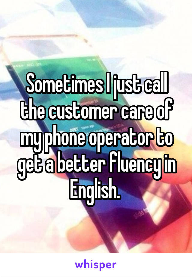 Sometimes I just call the customer care of my phone operator to get a better fluency in English.