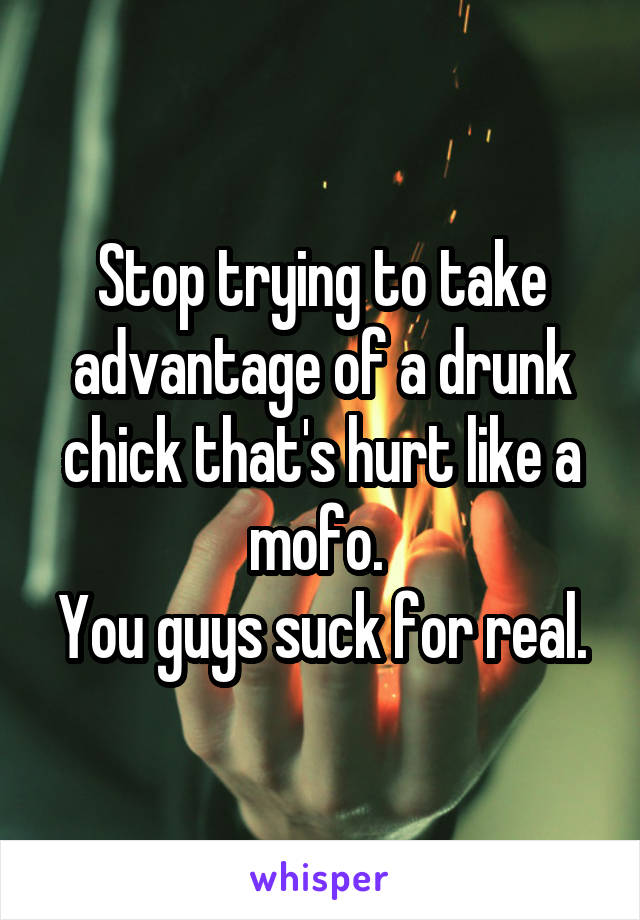 Stop trying to take advantage of a drunk chick that's hurt like a mofo.  You guys suck for real.