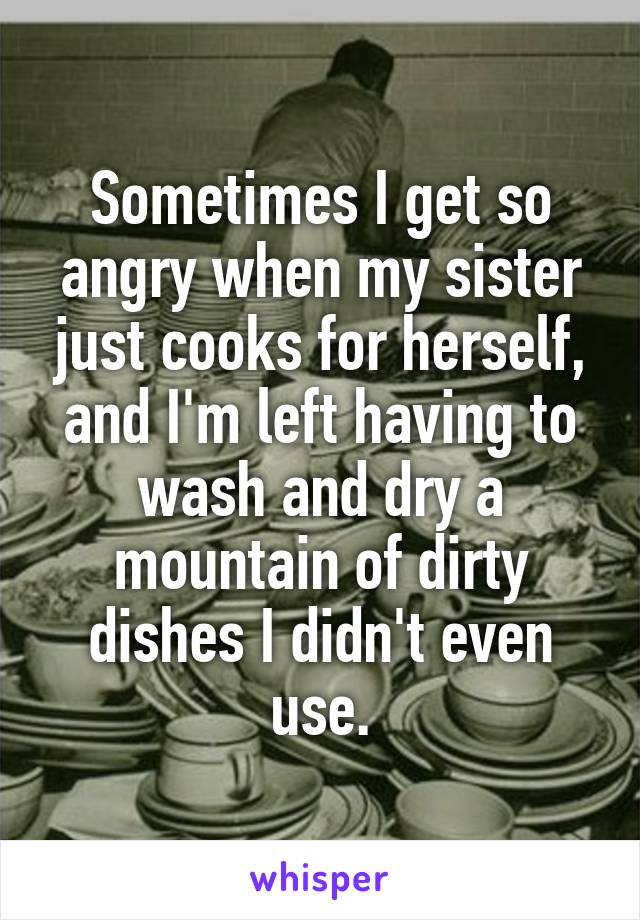 Sometimes I get so angry when my sister just cooks for herself, and I'm left having to wash and dry a mountain of dirty dishes I didn't even use.