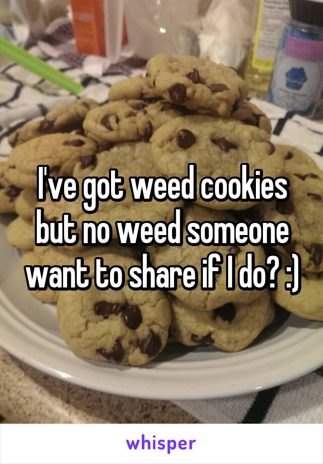 I've got weed cookies but no weed someone want to share if I do? :)