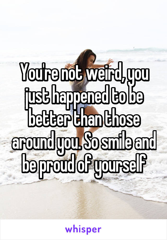 You're not weird, you just happened to be better than those around you. So smile and be proud of yourself