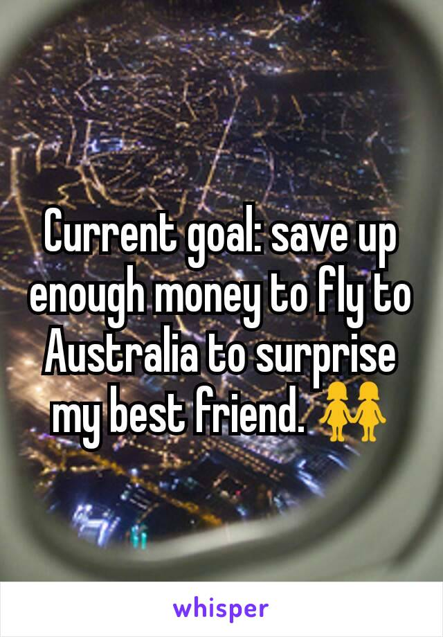 Current goal: save up enough money to fly to Australia to surprise my best friend. 👭