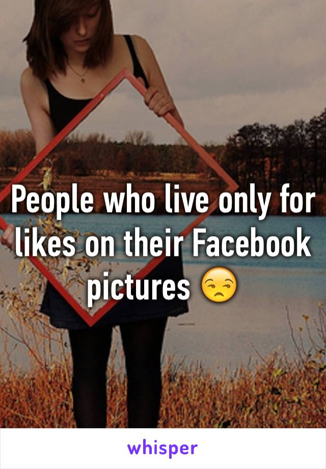 People who live only for likes on their Facebook pictures 😒