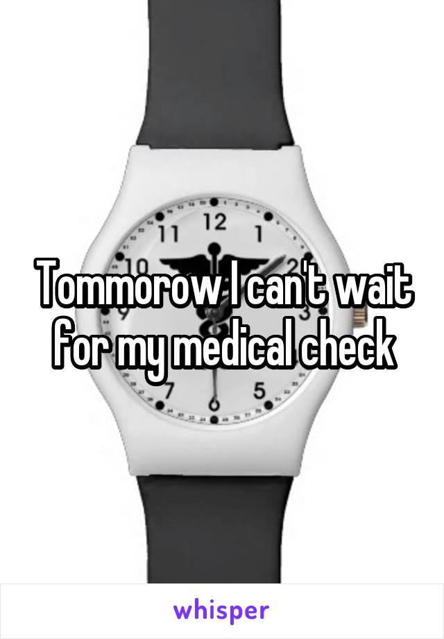 Tommorow I can't wait for my medical check
