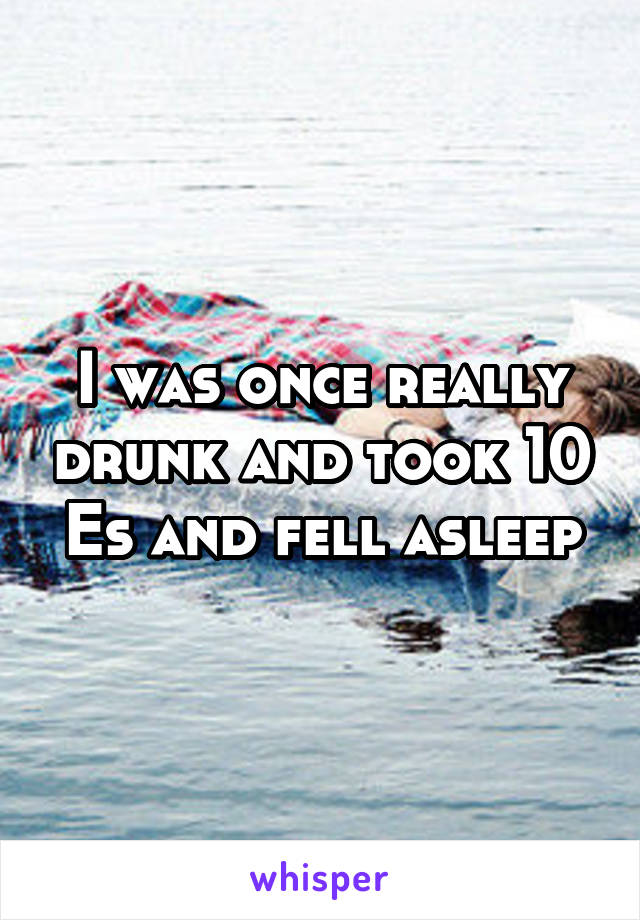 I was once really drunk and took 10 Es and fell asleep