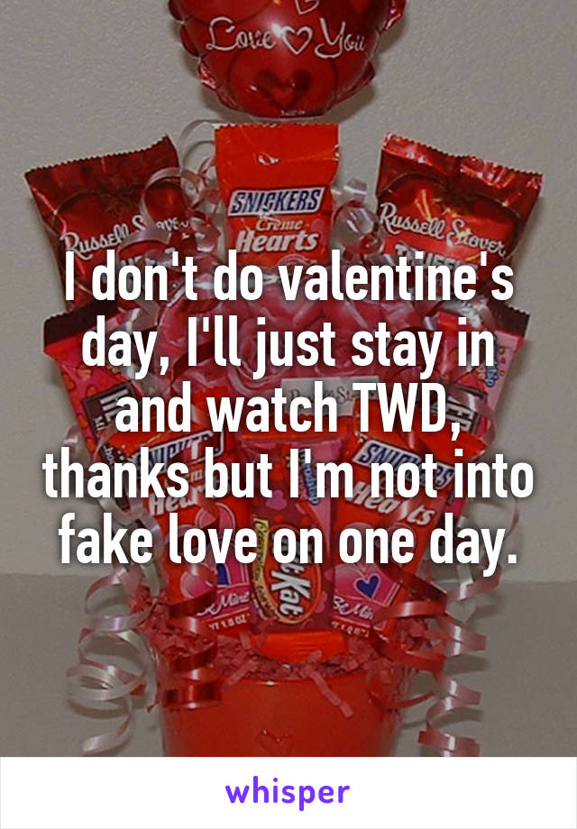 I don't do valentine's day, I'll just stay in and watch TWD, thanks but I'm not into fake love on one day.