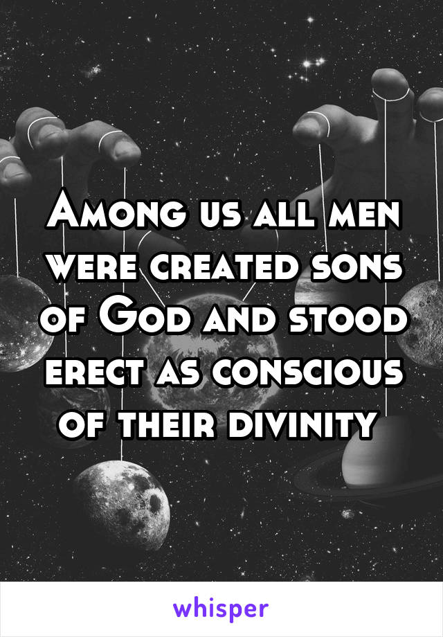 Among us all men were created sons of God and stood erect as conscious of their divinity